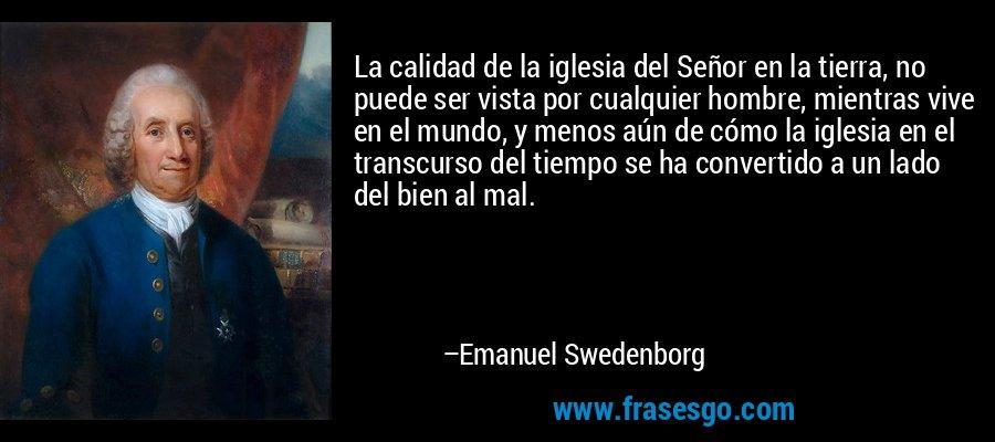 La calidad de la iglesia del Señor en la tierra, no puede ser vista por cualquier hombre, mientras vive en el mundo, y menos aún de cómo la iglesia en el transcurso del tiempo se ha convertido a un lado del bien al mal. – Emanuel Swedenborg