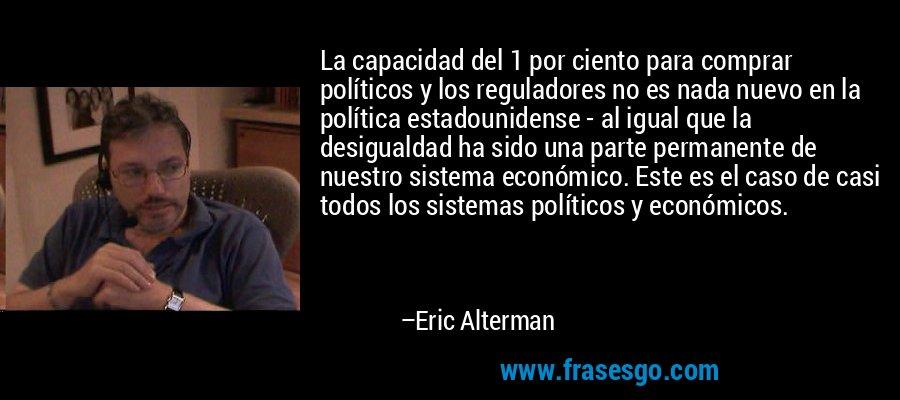La capacidad del 1 por ciento para comprar políticos y los reguladores no es nada nuevo en la política estadounidense - al igual que la desigualdad ha sido una parte permanente de nuestro sistema económico. Este es el caso de casi todos los sistemas políticos y económicos. – Eric Alterman