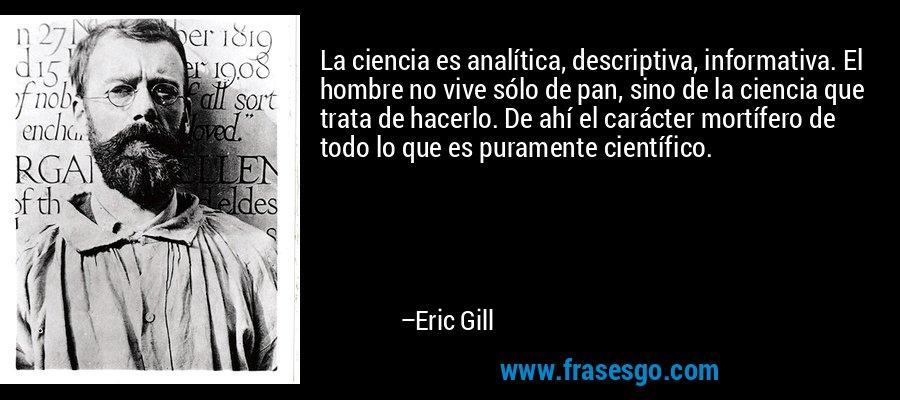 La ciencia es analítica, descriptiva, informativa. El hombre no vive sólo de pan, sino de la ciencia que trata de hacerlo. De ahí el carácter mortífero de todo lo que es puramente científico. – Eric Gill