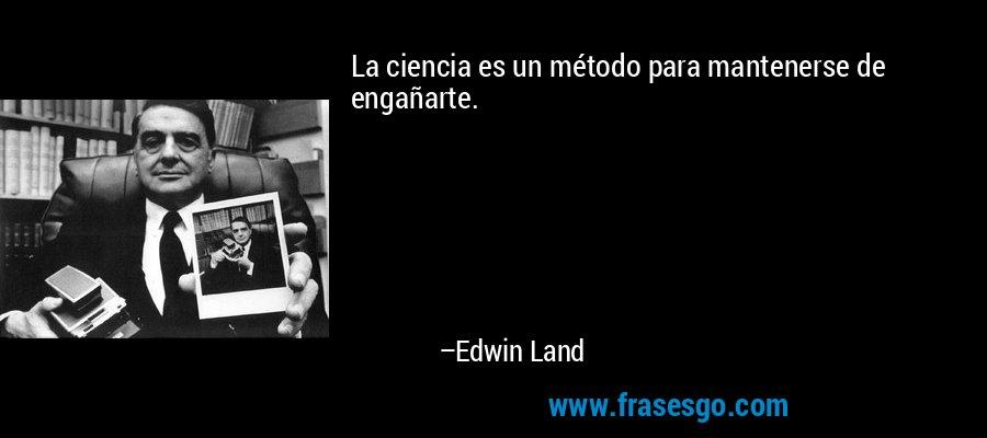 La ciencia es un método para mantenerse de engañarte. – Edwin Land