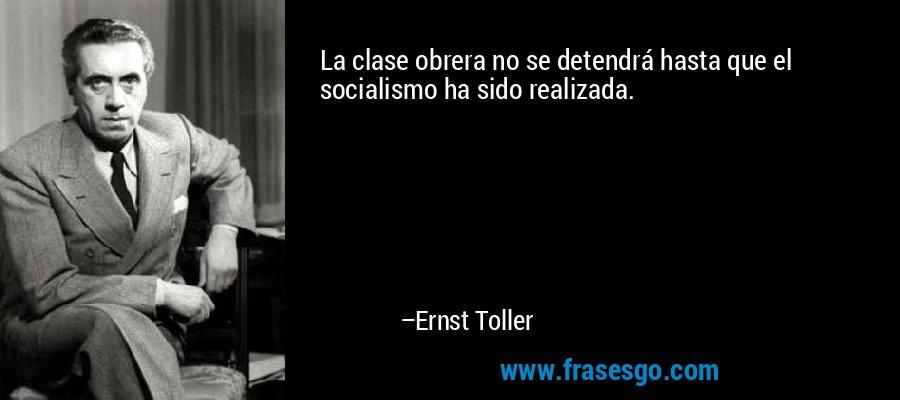 La clase obrera no se detendrá hasta que el socialismo ha sido realizada. – Ernst Toller