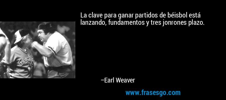 La clave para ganar partidos de béisbol está lanzando, fundamentos y tres jonrones plazo. – Earl Weaver