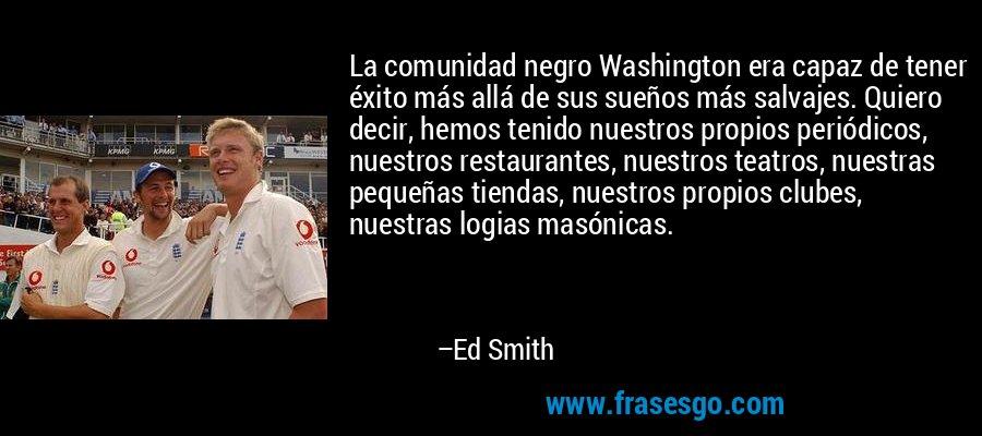 La comunidad negro Washington era capaz de tener éxito más allá de sus sueños más salvajes. Quiero decir, hemos tenido nuestros propios periódicos, nuestros restaurantes, nuestros teatros, nuestras pequeñas tiendas, nuestros propios clubes, nuestras logias masónicas. – Ed Smith