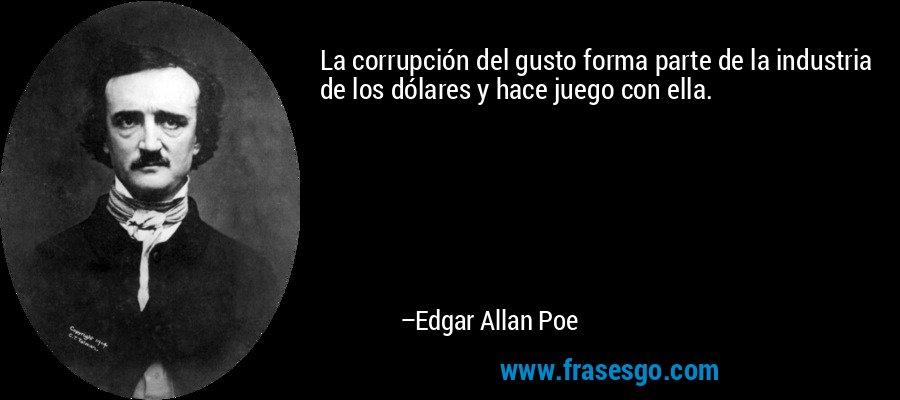 La corrupción del gusto forma parte de la industria de los dólares y hace juego con ella. – Edgar Allan Poe