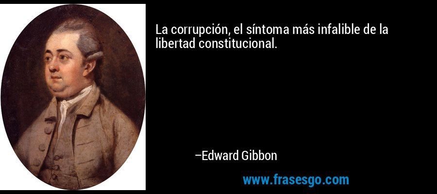 La corrupción, el síntoma más infalible de la libertad constitucional. – Edward Gibbon