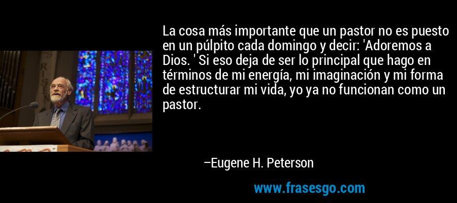 La cosa más importante que un pastor no es puesto en un púlpito cada domingo y decir: 'Adoremos a Dios. ' Si eso deja de ser lo principal que hago en términos de mi energía, mi imaginación y mi forma de estructurar mi vida, yo ya no funcionan como un pastor. – Eugene H. Peterson