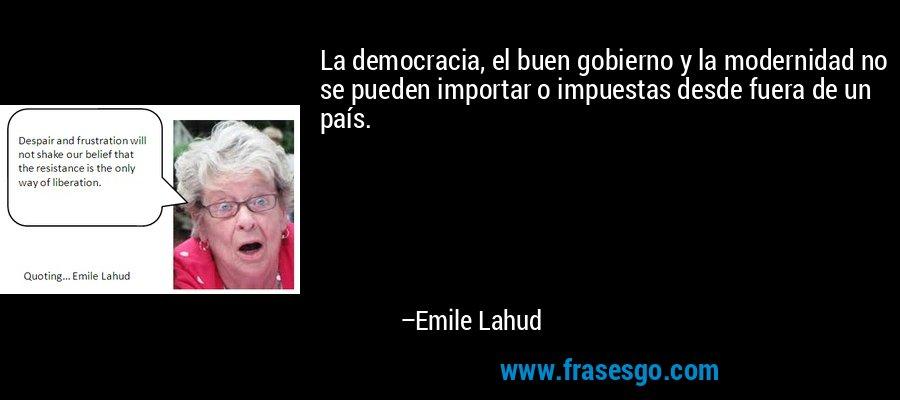 La democracia, el buen gobierno y la modernidad no se pueden importar o impuestas desde fuera de un país. – Emile Lahud