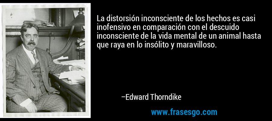 La distorsión inconsciente de los hechos es casi inofensivo en comparación con el descuido inconsciente de la vida mental de un animal hasta que raya en lo insólito y maravilloso. – Edward Thorndike