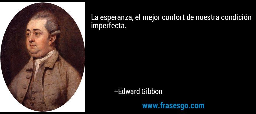 La esperanza, el mejor confort de nuestra condición imperfecta. – Edward Gibbon