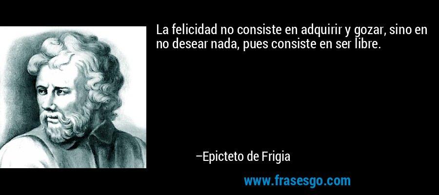 La felicidad no consiste en adquirir y gozar, sino en no desear nada, pues consiste en ser libre. – Epicteto de Frigia