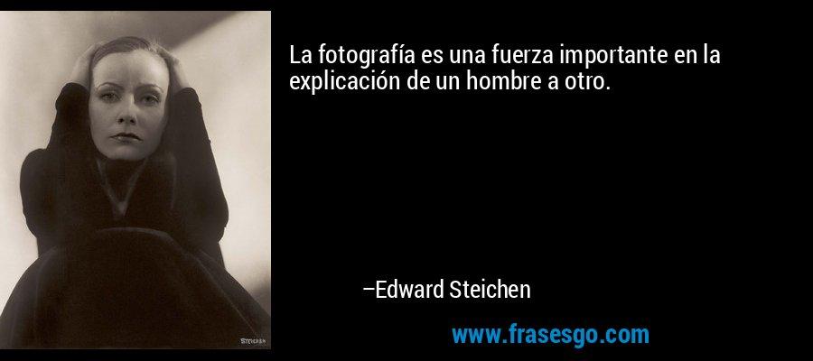 La fotografía es una fuerza importante en la explicación de un hombre a otro. – Edward Steichen