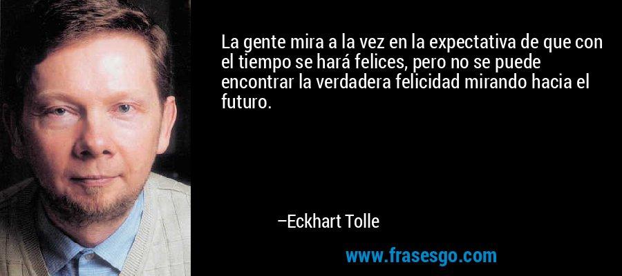 La gente mira a la vez en la expectativa de que con el tiempo se hará felices, pero no se puede encontrar la verdadera felicidad mirando hacia el futuro. – Eckhart Tolle