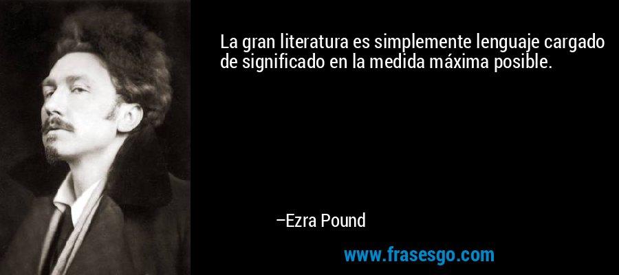 La gran literatura es simplemente lenguaje cargado de significado en la medida máxima posible. – Ezra Pound