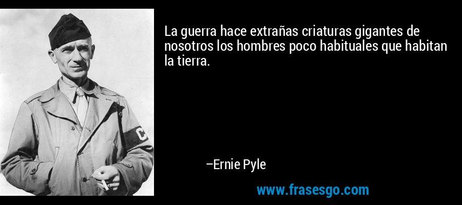 La guerra hace extrañas criaturas gigantes de nosotros los hombres poco habituales que habitan la tierra. – Ernie Pyle