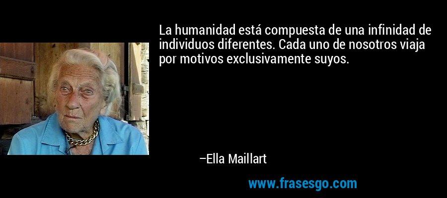 La humanidad está compuesta de una infinidad de individuos diferentes. Cada uno de nosotros viaja por motivos exclusivamente suyos. – Ella Maillart