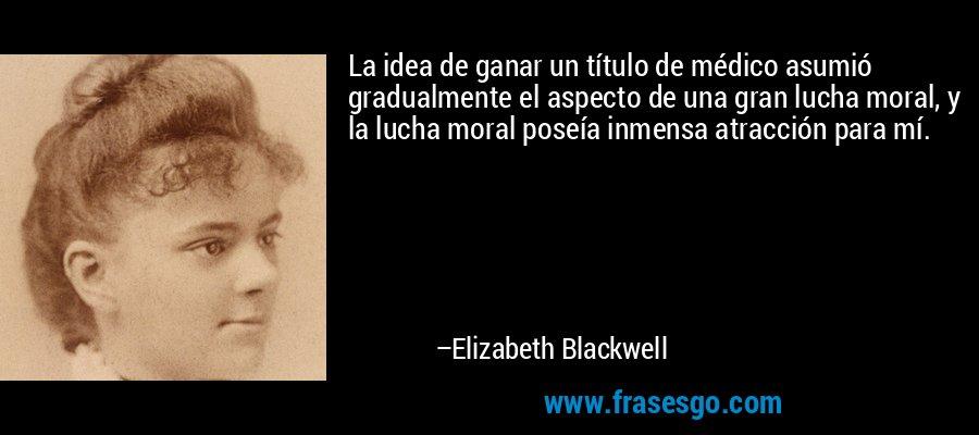 La idea de ganar un título de médico asumió gradualmente el aspecto de una gran lucha moral, y la lucha moral poseía inmensa atracción para mí. – Elizabeth Blackwell