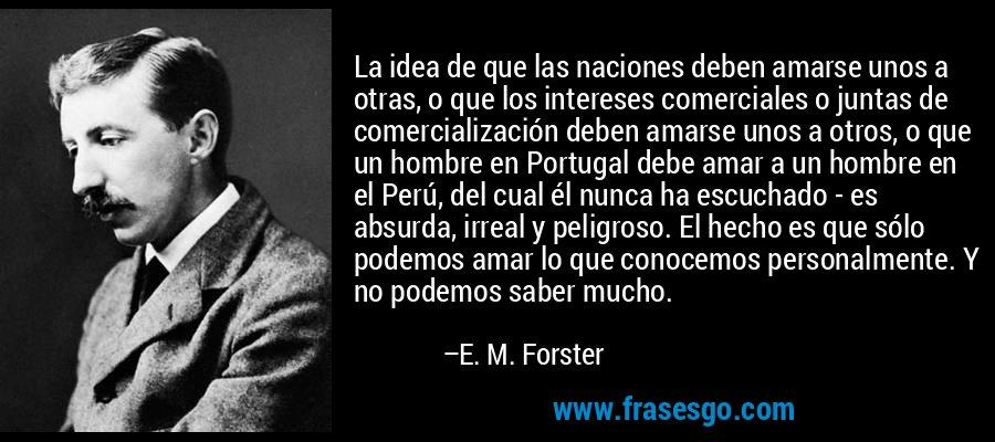 La idea de que las naciones deben amarse unos a otras, o que los intereses comerciales o juntas de comercialización deben amarse unos a otros, o que un hombre en Portugal debe amar a un hombre en el Perú, del cual él nunca ha escuchado - es absurda, irreal y peligroso. El hecho es que sólo podemos amar lo que conocemos personalmente. Y no podemos saber mucho. – E. M. Forster