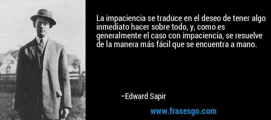 La impaciencia se traduce en el deseo de tener algo inmediato hacer sobre todo, y, como es generalmente el caso con impaciencia, se resuelve de la manera más fácil que se encuentra a mano. – Edward Sapir
