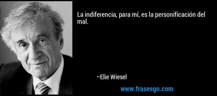 La indiferencia, para mí, es la personificación del mal. – Elie Wiesel