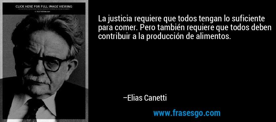 La justicia requiere que todos tengan lo suficiente para comer. Pero también requiere que todos deben contribuir a la producción de alimentos. – Elias Canetti