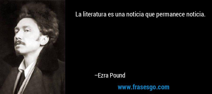 La literatura es una noticia que permanece noticia. – Ezra Pound