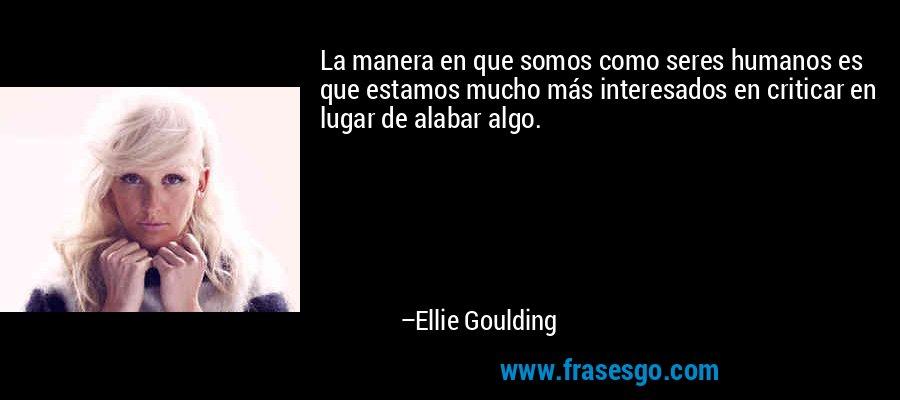 La manera en que somos como seres humanos es que estamos mucho más interesados en criticar en lugar de alabar algo. – Ellie Goulding