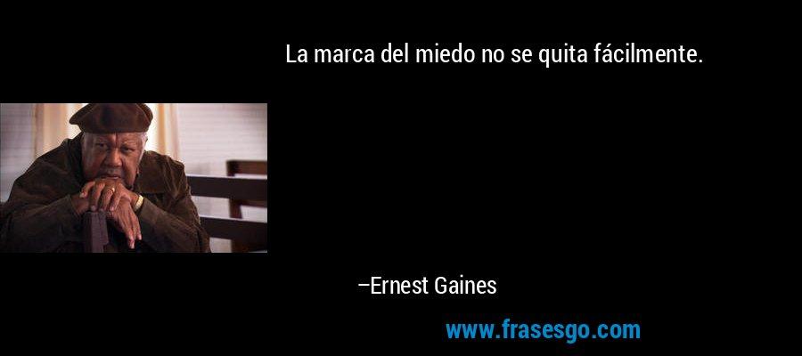 La marca del miedo no se quita fácilmente. – Ernest Gaines