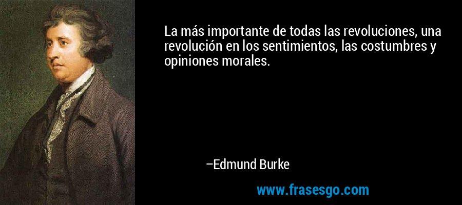 La más importante de todas las revoluciones, una revolución en los sentimientos, las costumbres y opiniones morales. – Edmund Burke