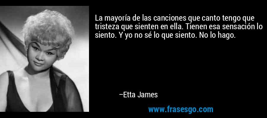 La mayoría de las canciones que canto tengo que tristeza que sienten en ella. Tienen esa sensación lo siento. Y yo no sé lo que siento. No lo hago. – Etta James
