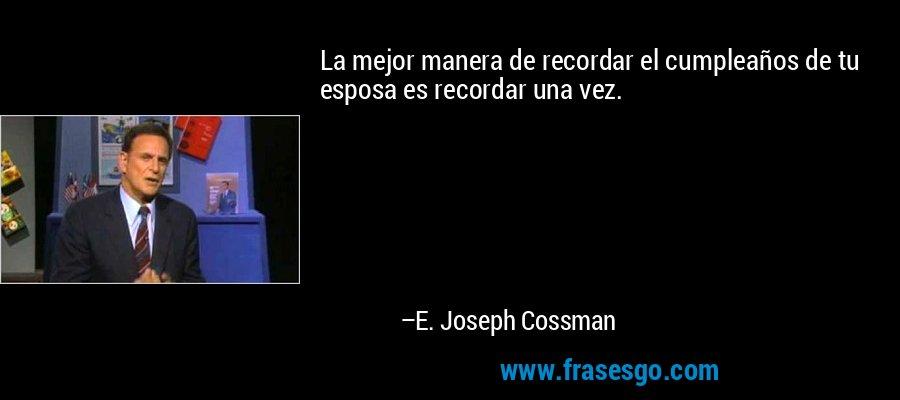 La mejor manera de recordar el cumpleaños de tu esposa es recordar una vez. – E. Joseph Cossman