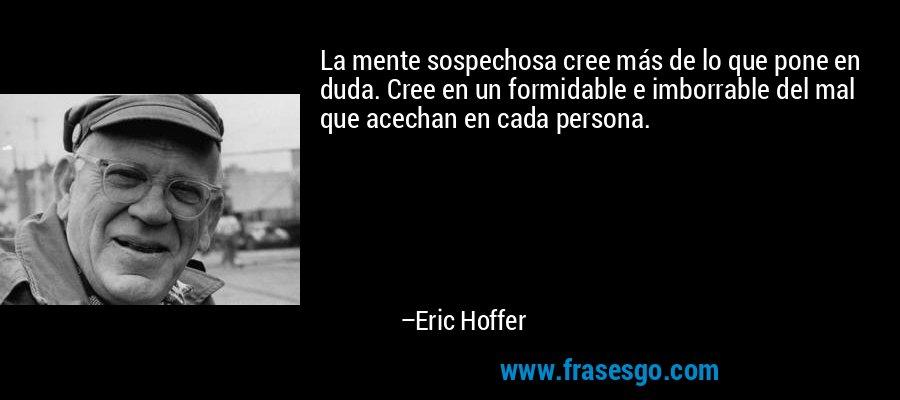 La mente sospechosa cree más de lo que pone en duda. Cree en un formidable e imborrable del mal que acechan en cada persona. – Eric Hoffer