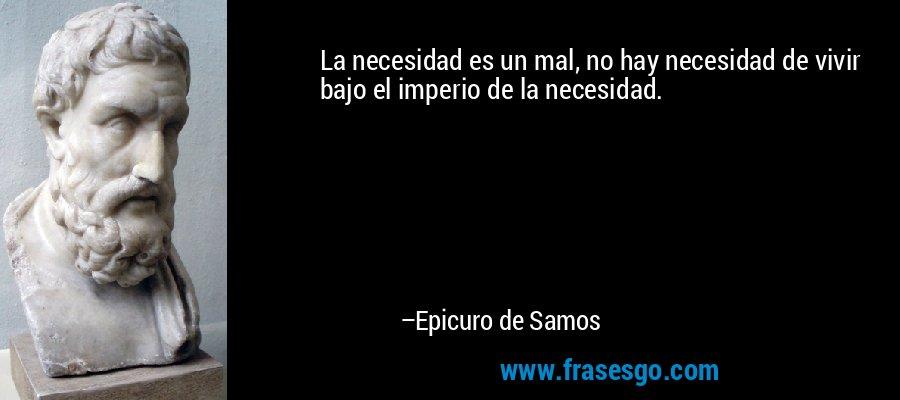 La necesidad es un mal, no hay necesidad de vivir bajo el imperio de la necesidad. – Epicuro de Samos