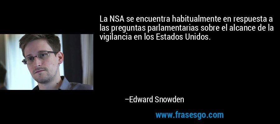 La NSA se encuentra habitualmente en respuesta a las preguntas parlamentarias sobre el alcance de la vigilancia en los Estados Unidos. – Edward Snowden
