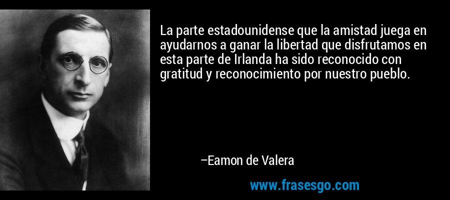 La parte estadounidense que la amistad juega en ayudarnos a ganar la libertad que disfrutamos en esta parte de Irlanda ha sido reconocido con gratitud y reconocimiento por nuestro pueblo. – Eamon de Valera