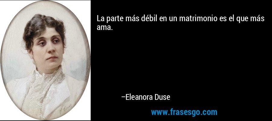 La parte más débil en un matrimonio es el que más ama. – Eleanora Duse