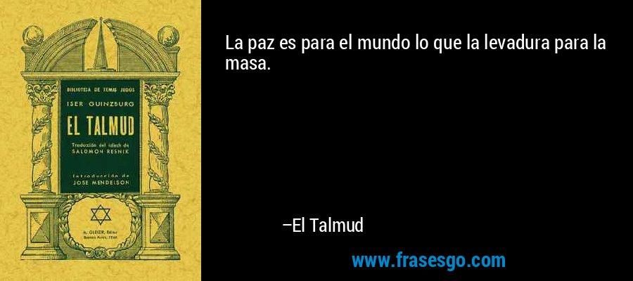 La paz es para el mundo lo que la levadura para la masa. – El Talmud