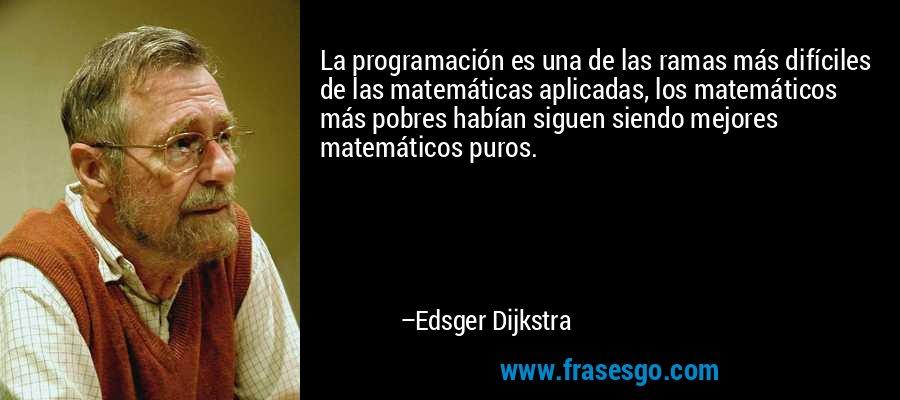 La programación es una de las ramas más difíciles de las matemáticas aplicadas, los matemáticos más pobres habían siguen siendo mejores matemáticos puros. – Edsger Dijkstra