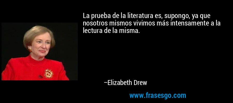 La prueba de la literatura es, supongo, ya que nosotros mismos vivimos más intensamente a la lectura de la misma. – Elizabeth Drew