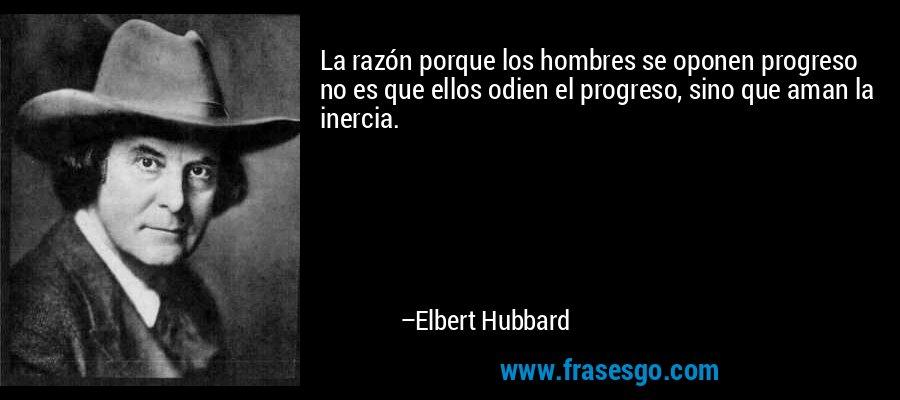 La razón porque los hombres se oponen progreso no es que ellos odien el progreso, sino que aman la inercia. – Elbert Hubbard