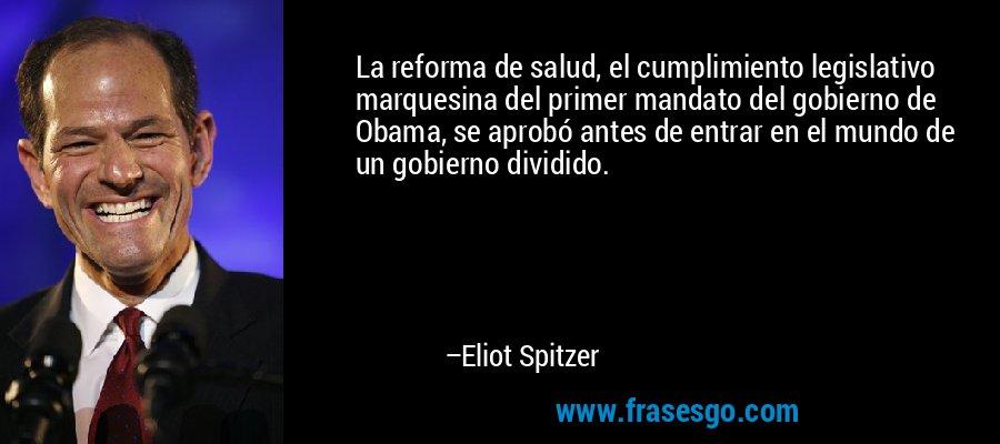La reforma de salud, el cumplimiento legislativo marquesina del primer mandato del gobierno de Obama, se aprobó antes de entrar en el mundo de un gobierno dividido. – Eliot Spitzer