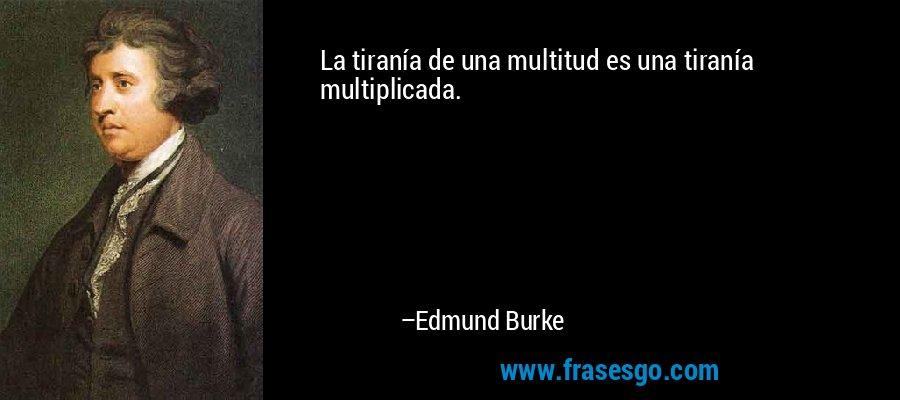 La tiranía de una multitud es una tiranía multiplicada. – Edmund Burke
