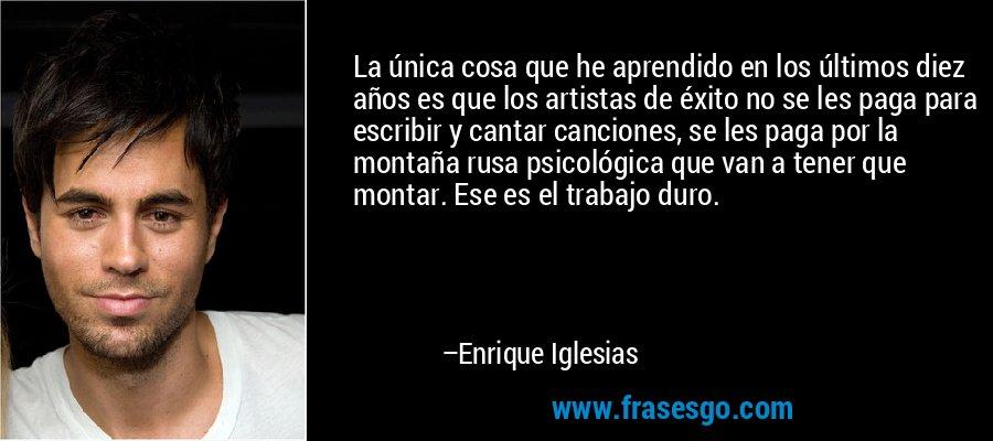 La única cosa que he aprendido en los últimos diez años es que los artistas de éxito no se les paga para escribir y cantar canciones, se les paga por la montaña rusa psicológica que van a tener que montar. Ese es el trabajo duro. – Enrique Iglesias