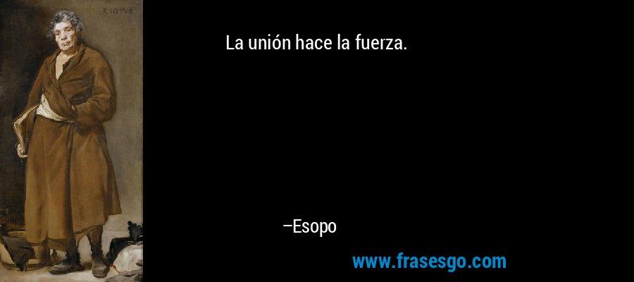 La unión hace la fuerza. – Esopo