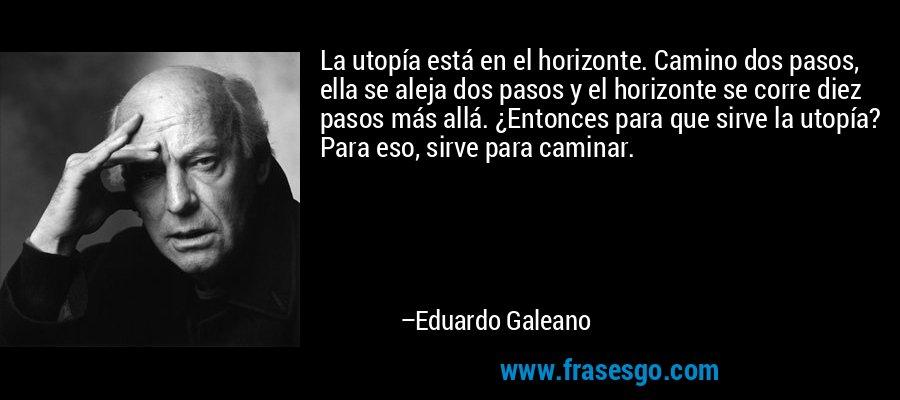 La utopía está en el horizonte. Camino dos pasos, ella se aleja dos pasos y el horizonte se corre diez pasos más allá. ¿Entonces para que sirve la utopía? Para eso, sirve para caminar. – Eduardo Galeano