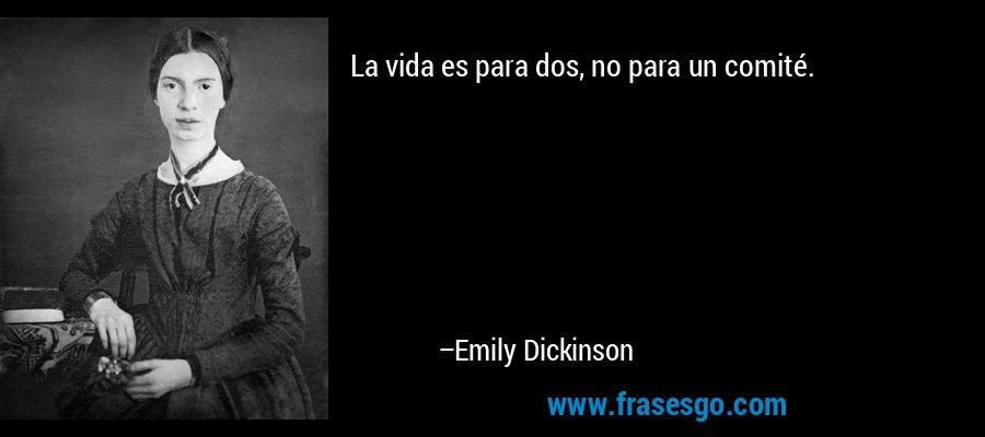 La vida es para dos, no para un comité. – Emily Dickinson