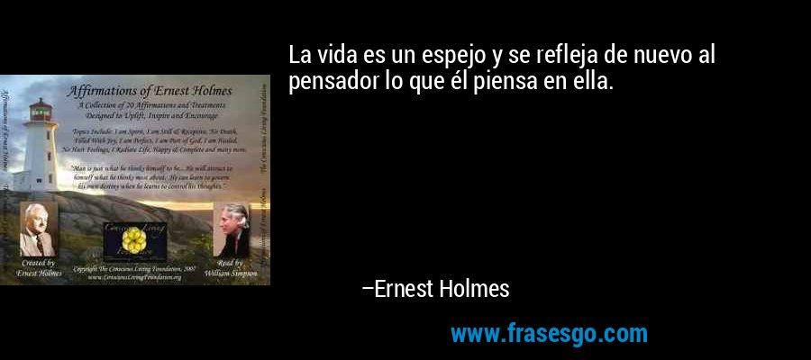 La vida es un espejo y se refleja de nuevo al pensador lo que él piensa en ella. – Ernest Holmes