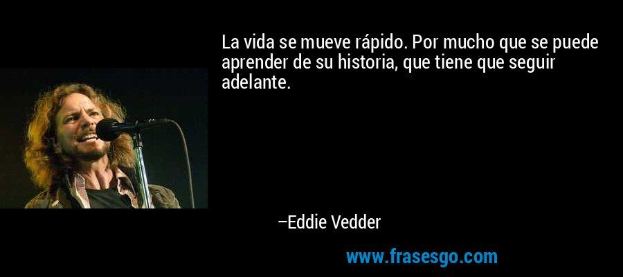 La vida se mueve rápido. Por mucho que se puede aprender de su historia, que tiene que seguir adelante. – Eddie Vedder