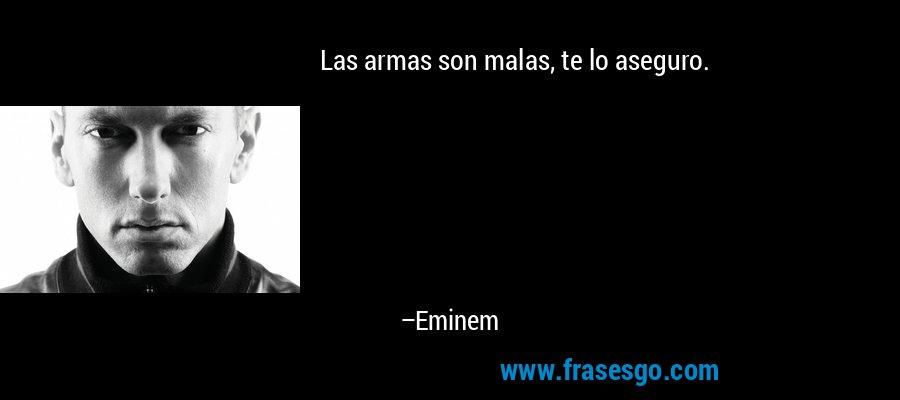 Las armas son malas, te lo aseguro. – Eminem