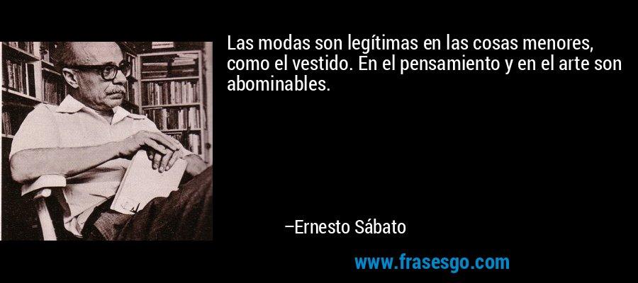 Las modas son legítimas en las cosas menores, como el vestido. En el pensamiento y en el arte son abominables. – Ernesto Sábato
