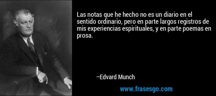 Las notas que he hecho no es un diario en el sentido ordinario, pero en parte largos registros de mis experiencias espirituales, y en parte poemas en prosa. – Edvard Munch